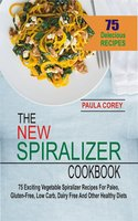 The New Spiralizer Cookbook: 75 Exciting Vegetable Spiralizer Recipes For Paleo, Gluten-Free, Low Carb, Dairy Free And Other Healthy Diets - Paula Corey