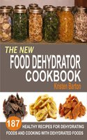 The New Food Dehydrator Cookbook: 187 Healthy Recipes For Dehydrating Foods And Cooking With Dehydrated Foods - Kristen Barton