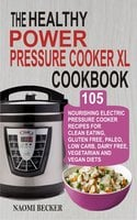 The Healthy Power Pressure Cooker XL Cookbook: 105 Nourishing Electric Pressure Cooker Recipes For Clean eating, Gluten free, Paleo, Low carb, Dairy free, Vegetarian And Vegan Diets - Naomi Becker