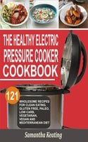 The Healthy Electric Pressure Cooker Cookbook: 121 Wholesome Recipes For Clean eating, Gluten free, Paleo, Low carb, Vegetarian, Vegan And Mediterranean diet - Samantha Keating