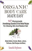 Organic Body Care Made Easy: 147 Homemade Aromatherapy Essential Oil And Herbal Recipes For Glowing Skin And Radiant Hair (Body Butters, Scrubs, Masks, Lotions, Perfumes, Bath Recipes And More) - Samantha Stephenson