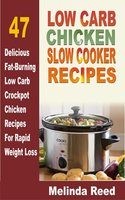Low Carb Chicken Slow Cooker Recipes: 47 Delicious Fat-Burning Low Carb Crockpot Chicken Recipes For Rapid Weight Loss - Melinda Reed