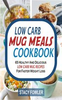 Low Carb Mug Meals Cookbook: 65 Healthy And Delicious Low Carb Mug Recipes For Faster Weight Loss - Stacy Fowler