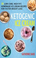 Ketogenic Ice Cream: 36 Low Carb, High fat, Homemade Ice Cream Recipes For Faster Weight Loss - Katherine Davis