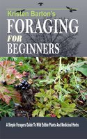 Foraging For Beginners: A Simple Foragers Guide To Wild Edible Plants And Medicinal Herbs - Kristen Barton