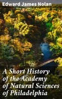 A Short History of the Academy of Natural Sciences of Philadelphia - Edward James Nolan