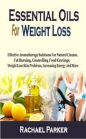 Essential Oils For Weight Loss: Effective Aromatherapy Solutions For Natural Cleanse, Fat Burning, Controlling Food Cravings, Weight Loss Skin Problems, Increasing Energy And More - Rachael Parker