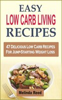 Easy Low Carb Living Recipes: 47 Delicious Low Carb Recipes For Jump-Starting Weight Loss - Melinda Reed