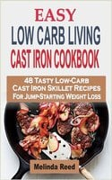 Easy Low Carb Living Cast Iron Cookbook: 48 Tasty Low-Carb Cast Iron Skillet Recipes For Jump-Starting Weight Loss - Melinda Reed