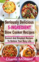 Seriously Delicious 5-Ingredient Slow Cooker Recipes: Easiest and Simplest Slow Cooker Recipes To Relieve Your Busy Life - Diane Mollard