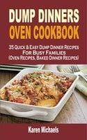 Dump Dinners Oven Cookbook: 35 Quick & Easy Dump Dinner Recipes For Busy Families (Oven Recipes, Baked Dinner Recipes) - Karen Michaels