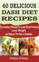 60 Delicious Dash Diet Recipes: Scrumptious Recipes To Lower Blood Pressure, Lose Weight and Reduce The Risk of Diabetes - Chloe Fisher