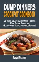 Dump Dinners Crockpot Cookbook: 35 Quick & Easy Dump Dinner Recipes For Busy Families (Slow Cooker Recipes, Crockpot Recipes) - Karen Michaels