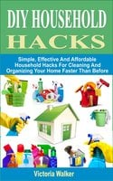 DIY Household Hacks: Simple, Effective And Affordable Household Hacks For Cleaning And Organizing Your Home Faster Than Before - Victoria Walker