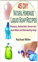 45 DIY Natural Homemade Liquid Soap Recipes: Shampoo, Bubble Bath, Shower Gel, Hand Wash and Dishwashing Soap - Rachael Miller