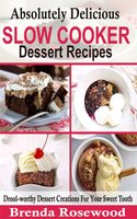 Absolutely Delicious Slow Cooker Dessert Recipes: Drool-worthy Dessert Creations For Your Sweet Tooth - Brenda Rosewood