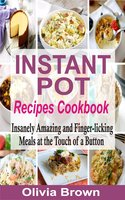 Instant Pot Recipes Cookbook: Insanely Amazing and Finger-Licking Meals at the Touch of a Button - Olivia Brown