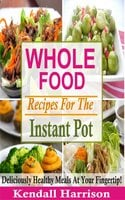 Whole Food Recipes For The Instant Pot: Deliciously Healthy Meals At Your Fingertip! - Kendall Harrison