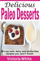 Delicious Paleo Desserts: 30 Low Carb, Dairy And Gluten-free Recipes You Can't Resist! - Victoria White