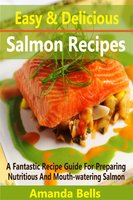 Easy and Delicious Salmon Recipes: A Fantastic Recipe Guide for Preparing Nutritious and Mouth-watering Salmon - Amanda Bells