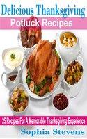 Delicious Thanksgiving Potluck Recipes: 25 Recipes For A Memorable Thanksgiving Experience - Sophia Stevens