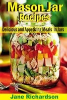 Mason Jar Recipes: Delicious And Appetizing Meals In Jars - Jane Richardson