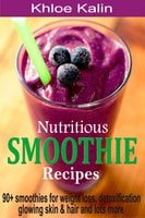 Nutritious Smoothie Recipes: 90+ Smoothies For Weight Loss, Detoxification, Glowing Skin & Hair And Lots More - Khloe Kalin