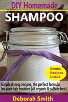 DIY Homemade Shampoo: Simple & Easy Recipes, The Perfect Formula For Your Hair Troubles (All Organic & Sulfate Free) - Deborah Smith