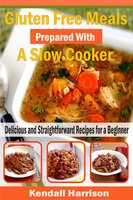 Gluten Free Meals Prepared with a Slow Cooker: Delicious and Straightforward Recipes for a Beginner - Kendall Harrison