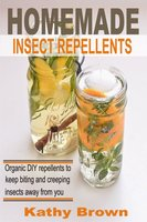 Homemade Insect Repellents: Organic DIY Repellents to Keep Biting and Creeping Insects Away From You - Kathy Brown