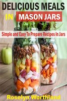Delicious Meals In Mason Jars - Roselyn Worthland