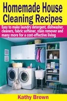 Homemade House Cleaning Recipes:Easy To Make Laundry Detergent, Dish Washer, Cleaners, Fabric Softener, Stain Remover And Many More For A Cost-Effective Living - Kathy Brown