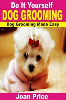 Do It Yourself Dog Grooming: Dog Grooming Made Easy - Joan Price