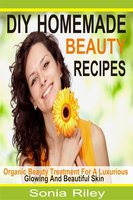DIY Homemade Beauty Recipes: Organic Beauty Treatment For A Luxurious, Glowing And Beautiful Skin - Sonia Riley