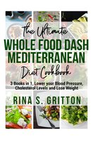 The Ultimate Whole food DASH Mediterranean Diet Cookbook PD: 3 Books in 1, Lower your Blood Pressure, Cholesterol Levels and Lose Weight - Rina S. Gritton