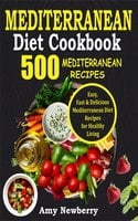 Mediterranean Diet Cookbook: 500 Easy, Fast and Delicious Mediterranean Diet Recipes for Healthy Living - Amy Newberry