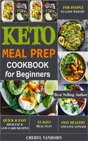 Keto Meal Prep Cookbook for Beginners: Quick & Easy High-Fat & Low-Carb Recipes For People to Lose Weight, Stay Healthy and Live Longer - Cheryl Vanhorn
