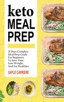 Keto Meal Prep: 21 Days Complete Meal Prep Guide For Beginners To Save Time, Lose Weight, And Eat Healthier - Gayle Carriere