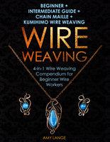 Wire Weaving: Beginner + Intermediate Guide + Chain Maille + Kumihimo Wire Weaving: 4-in-1 Wire Weaving Compendium for Beginner Wire Workers - Amy Lange