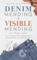 Denim Mending + Visible Mending for Beginners: 2-in-1 Compendium for Mending Denim, Knitted Fabrics, and Other Materials - Gina Harper