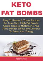 Keto Fat Bombs: Easy 61 Sweets & Treats Recipes for Low-Carb, High Fat Breads, Cakes, Cookies, Muffins, Pie and More (Perfect Treats and Desserts to Boost Your Energy) - Roselyn Rice