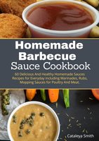 Homemade Barbecue Sauces Cookbook: 60 Delicious And Healthy Homemade Sauces Recipes for Everyday including Marinades, Rubs, Mopping Sauces for Poultry And Meat. - Cataleya Smith