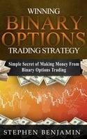 Winning Binary Options Trading Strategy: Simple Secret of Making Money From Binary Options Trading - Stephen Benjamin