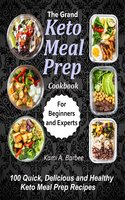 The Grand Keto Meal Prep Cookbook: 100 Quick, Delicious and Healthy Keto Meal Prep Recipes (for Beginners and Experts) - Kami A. Barbee
