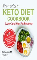 The Perfect Keto Diet Cookbook: 100 Easy and Delicious Ketogenic Diet Recipes For Healthy Living (Low Carb High Fat Recipes) - Katherine M. Shelton