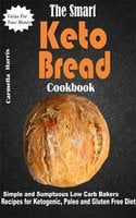 The Smart Keto Bread Cookbook: Simple and Sumptuous Low Carb Bakers Recipes for Ketogenic, Paleo and Gluten Free Diet - Carmella Harris