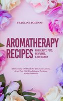 Aromatherapy Recipes for Beauty, Pets, Perfumes and the Family: 250 Essential Oil Blends for Skin Care Lotions, Acne, Pets, Hair Conditioners, Perfumes and the Household - Francine Tominay