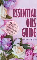 Essential Oils Guide: 150 Essential Oil Blends and Recipes for Skin Care, Massage Oils, Bath Bombs, Hair Care, Homemade Perfumes and Cleaning Solutions for the Home - Francine Tominay