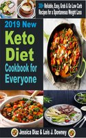 2019 New Keto Diet cookbook for Everyone: Reliable, Easy, Grab & Go Low Carb Recipes for a Spontaneous Weight Loss - Lois J Downey, JESSICA DIAZ