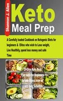 Keto Meal Prep: A Carefully loaded Cookbook on Ketogenic Diets for beginners & Elites who wish to Lose Weight, Live Healthily, spend less money and safe Time. - Shannon J. Allen
